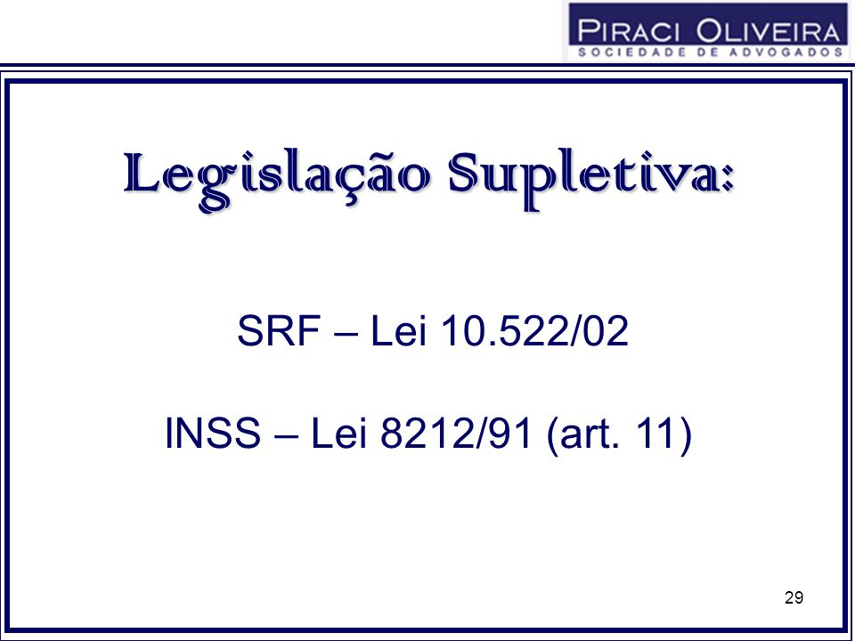 29 Legislação Supletiva: SRF – Lei 10.522/02 INSS – Lei 8212/91 (art. 11)