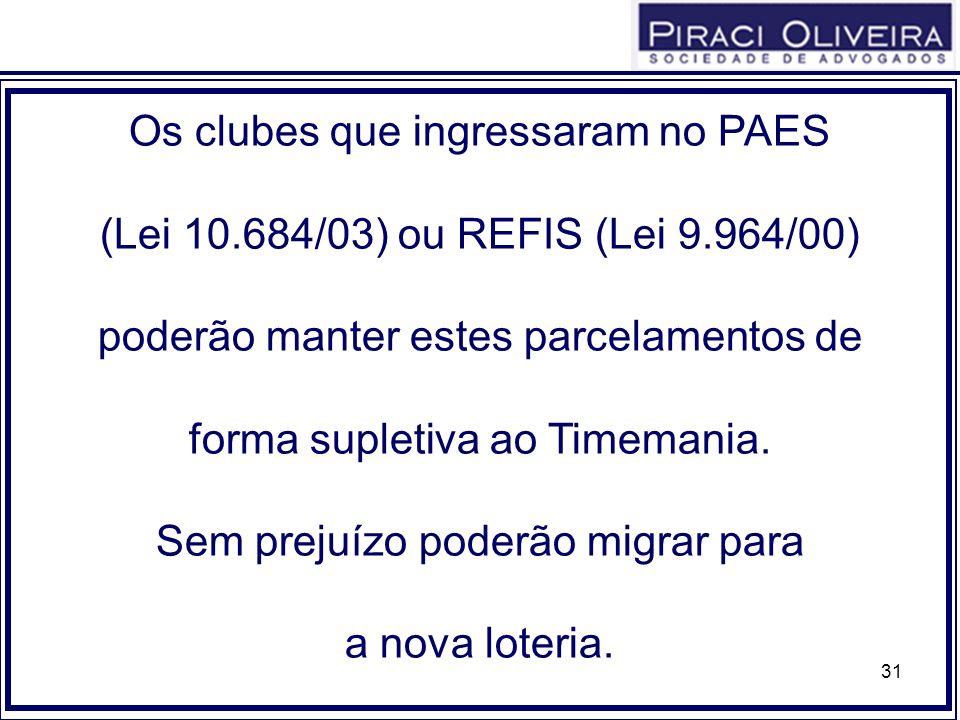 31 Os clubes que ingressaram no PAES (Lei 10.684/03) ou REFIS (Lei 9.964/00) poderão manter estes parcelamentos de forma supletiva ao Timemania. Sem p