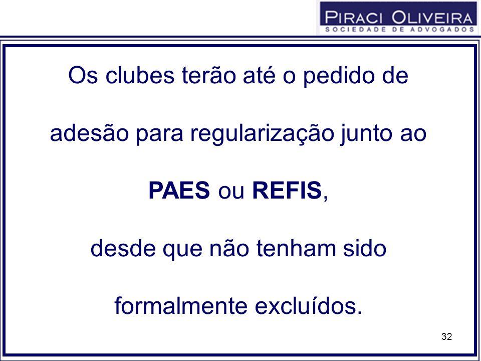 32 Os clubes terão até o pedido de adesão para regularização junto ao PAES ou REFIS, desde que não tenham sido formalmente excluídos.