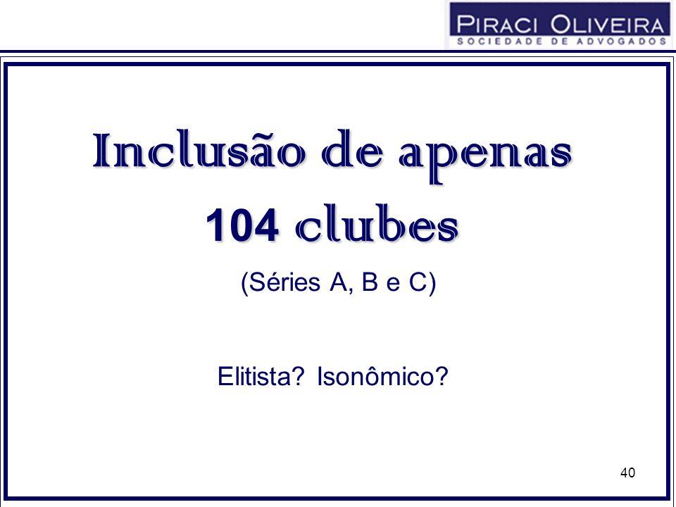 40 Inclusão de apenas 104 clubes (Séries A, B e C) Elitista? Isonômico?