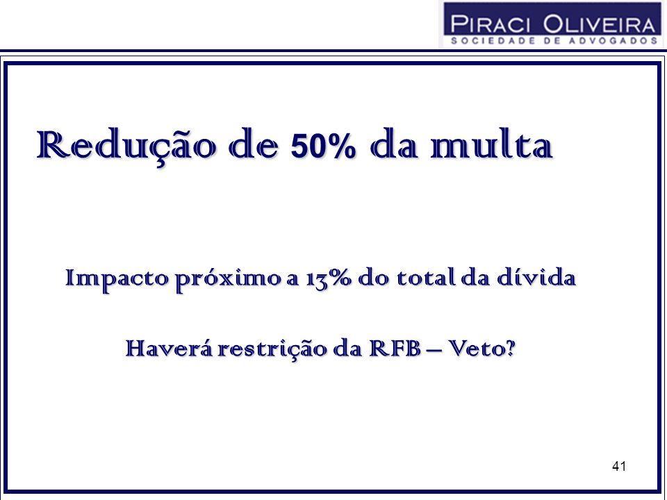 41 Redução de 50% da multa Impacto próximo a 13% do total da dívida Haverá restrição da RFB – Veto?