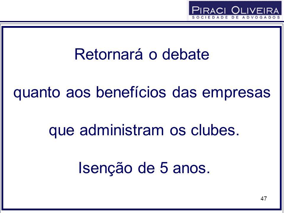 47 Retornará o debate quanto aos benefícios das empresas que administram os clubes. Isenção de 5 anos.