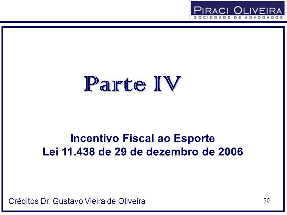 50 Parte IV Incentivo Fiscal ao Esporte Lei 11.438 de 29 de dezembro de 2006 Créditos Dr. Gustavo Vieira de Oliveira