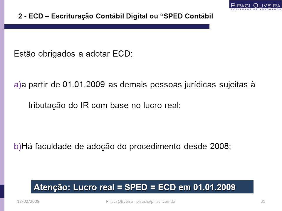 Estão obrigados a adotar ECD: a)a partir de 01.01.2009 as demais pessoas jurídicas sujeitas à tributação do IR com base no lucro real; b)Há faculdade