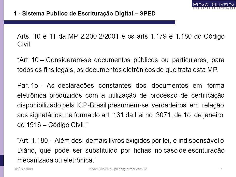 MP nº 2.200-2/2001 – Institui a Infra-Estrutura de Chaves Públicas Brasileiras – ICP–Brasil; ICP-Brasil: Infra-Estrutura de Chaves públicas Brasileiras – é uma organização para garantir a autenticidade, a integridade e a validade jurídica de documentos em forma eletrônica e das aplicações habitadas que utilizem certificados digitais; Legislação sobre SPED 1 - Sistema Público de Escrituração Digital – SPED 18/02/20098Piraci Oliveira - piraci@piraci.com.br