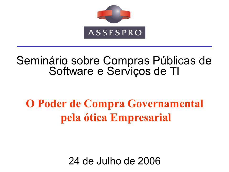 Seminário sobre Compras Públicas de Software e Serviços de TI 24 de Julho de 2006 O Poder de Compra Governamental pela ótica Empresarial