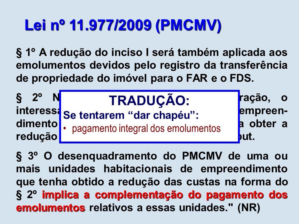 Lei nº 11.977/2009 (PMCMV) § 1º A redução do inciso I será também aplicada aos emolumentos devidos pelo registro da transferência de propriedade do imóvel para o FAR e o FDS.