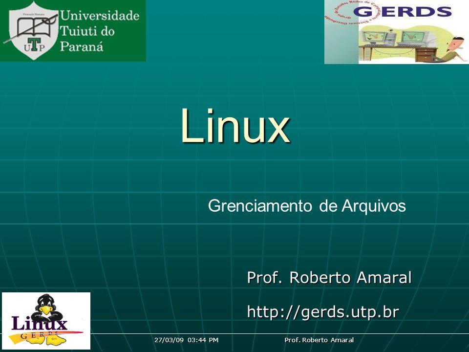 27/03/09 03:44 PM Prof. Roberto Amaral Linux http://gerds.utp.br Grenciamento de Arquivos