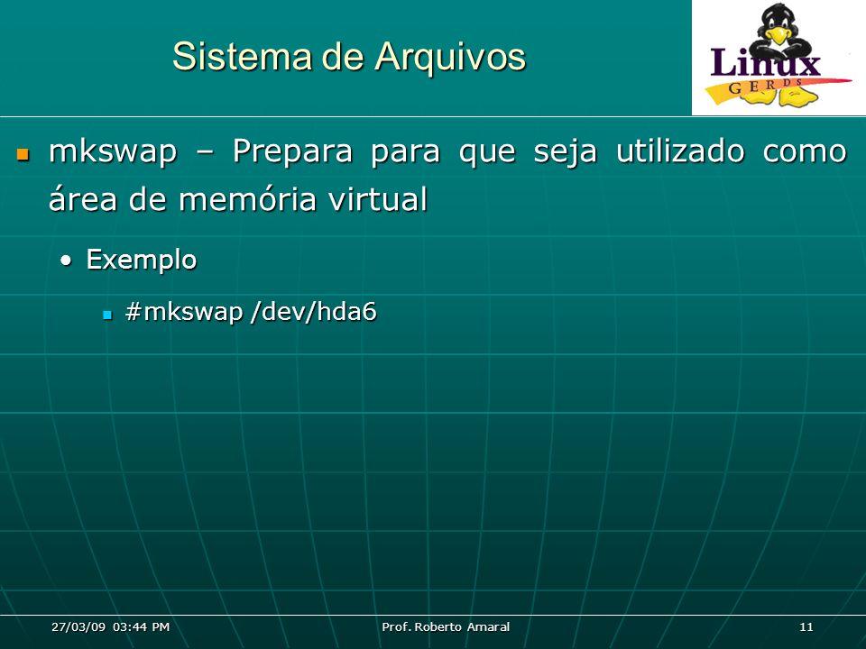 27/03/09 03:44 PM Prof. Roberto Amaral 11 Sistema de Arquivos mkswap – Prepara para que seja utilizado como área de memória virtual mkswap – Prepara p