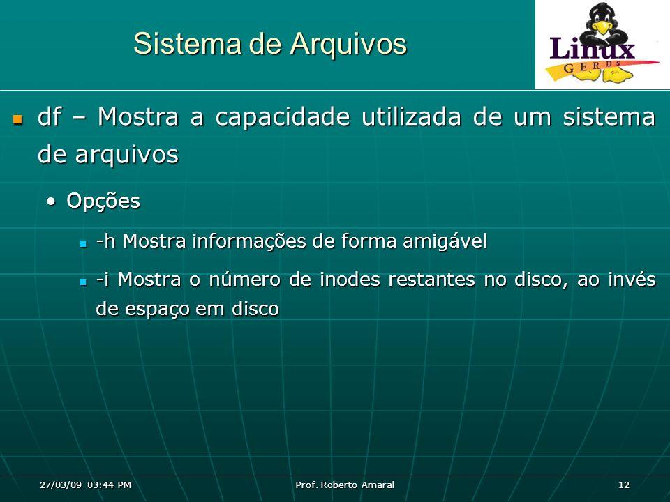 27/03/09 03:44 PM Prof. Roberto Amaral 12 Sistema de Arquivos df – Mostra a capacidade utilizada de um sistema de arquivos df – Mostra a capacidade ut