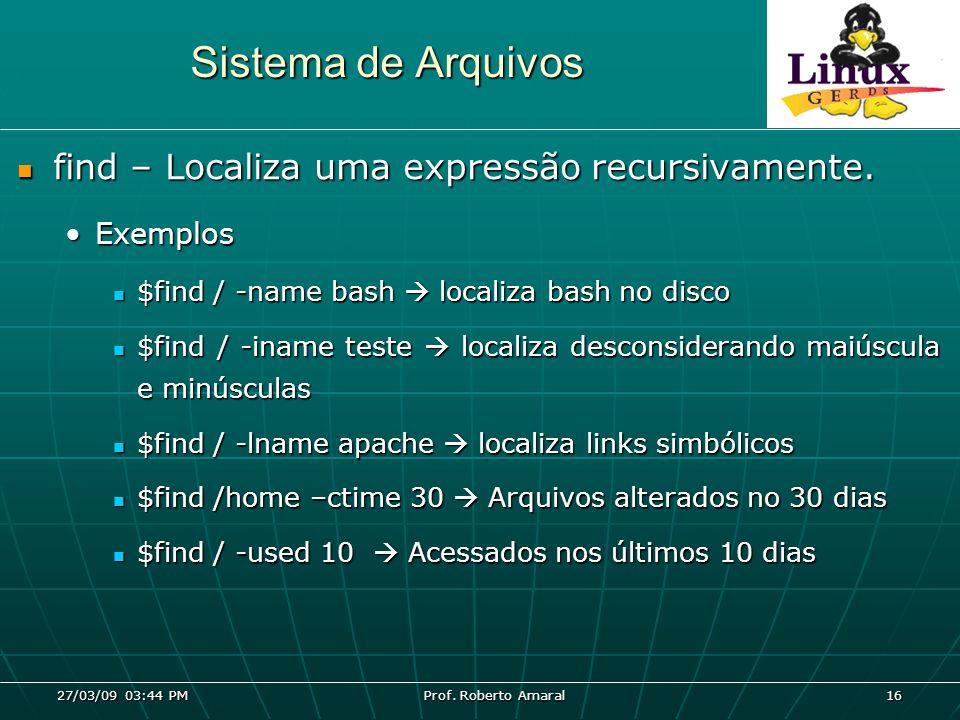 27/03/09 03:44 PM Prof. Roberto Amaral 16 Sistema de Arquivos find – Localiza uma expressão recursivamente. find – Localiza uma expressão recursivamen