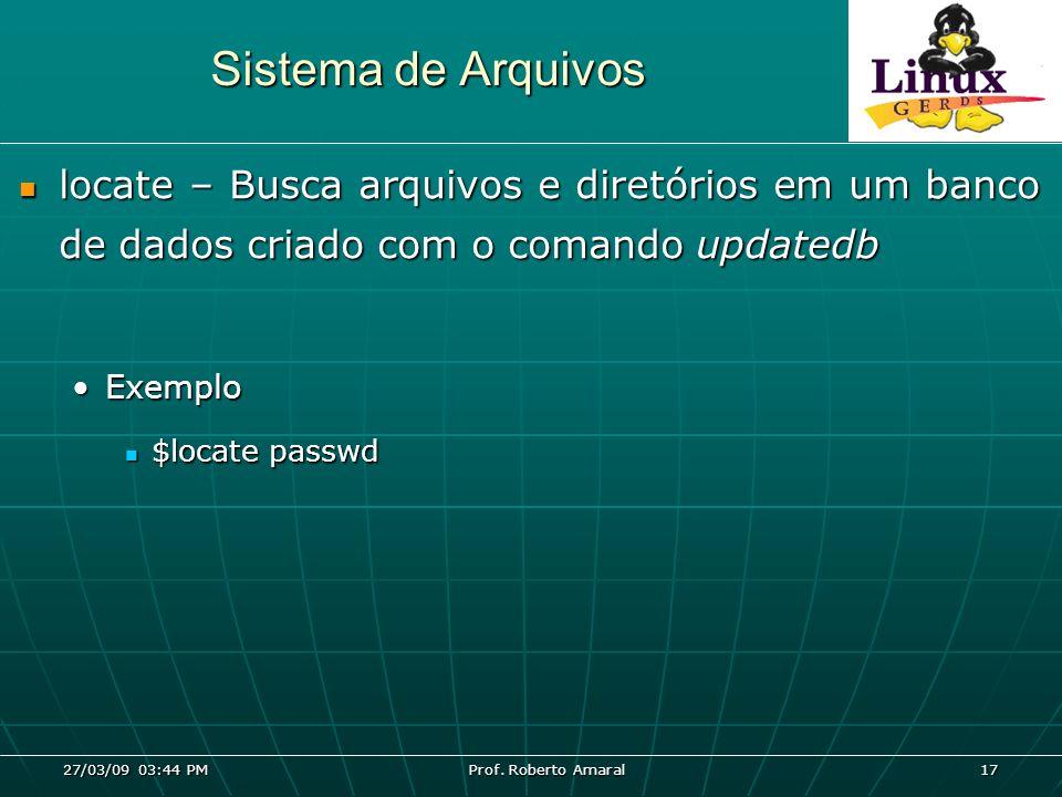 27/03/09 03:44 PM Prof. Roberto Amaral 17 Sistema de Arquivos locate – Busca arquivos e diretórios em um banco de dados criado com o comando updatedb