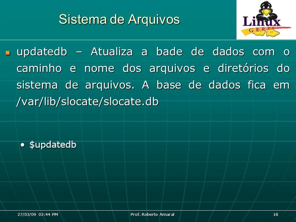 27/03/09 03:44 PM Prof. Roberto Amaral 18 Sistema de Arquivos updatedb – Atualiza a bade de dados com o caminho e nome dos arquivos e diretórios do si