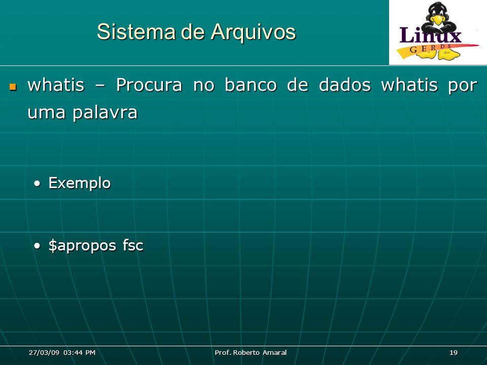 27/03/09 03:44 PM Prof. Roberto Amaral 19 Sistema de Arquivos whatis – Procura no banco de dados whatis por uma palavra whatis – Procura no banco de d