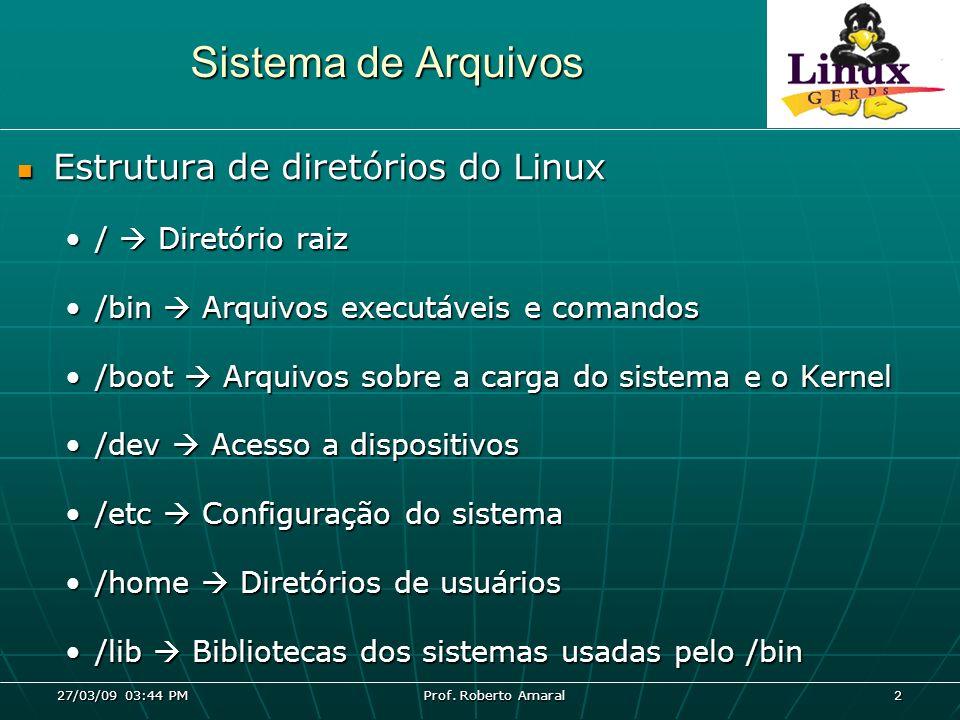 27/03/09 03:44 PM Prof. Roberto Amaral 2 Sistema de Arquivos Estrutura de diretórios do Linux Estrutura de diretórios do Linux / Diretório raiz/ Diret