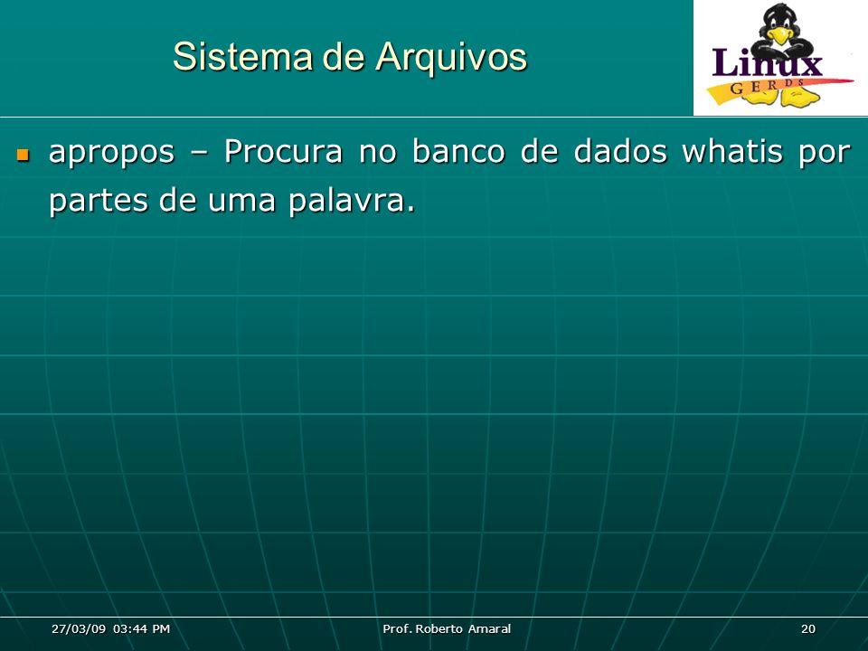 27/03/09 03:44 PM Prof. Roberto Amaral 20 Sistema de Arquivos apropos – Procura no banco de dados whatis por partes de uma palavra. apropos – Procura