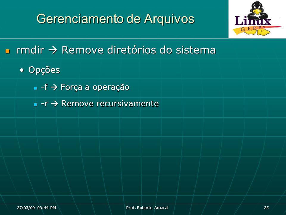 27/03/09 03:44 PM Prof. Roberto Amaral 25 Gerenciamento de Arquivos rmdir Remove diretórios do sistema rmdir Remove diretórios do sistema OpçõesOpções