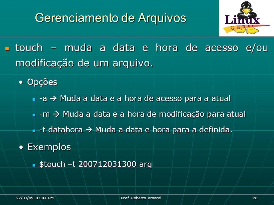 27/03/09 03:44 PM Prof. Roberto Amaral 26 Gerenciamento de Arquivos touch – muda a data e hora de acesso e/ou modificação de um arquivo. touch – muda