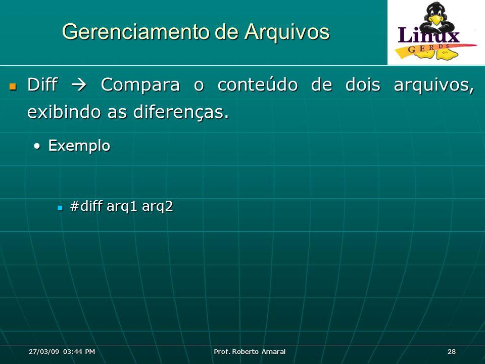 27/03/09 03:44 PM Prof. Roberto Amaral 28 Gerenciamento de Arquivos Diff Compara o conteúdo de dois arquivos, exibindo as diferenças. Diff Compara o c