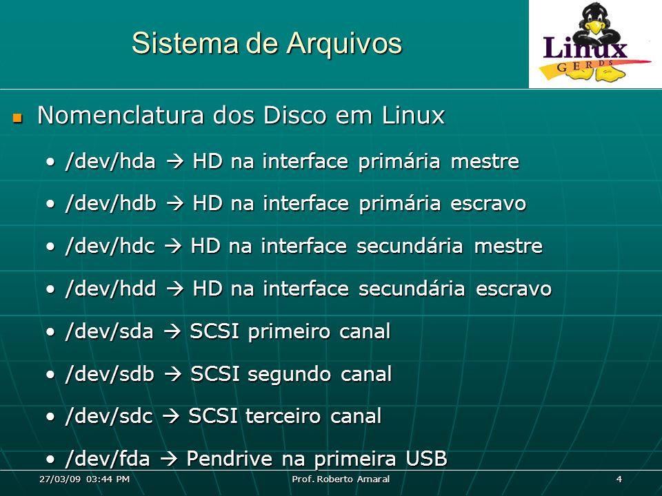 27/03/09 03:44 PM Prof. Roberto Amaral 4 Sistema de Arquivos Nomenclatura dos Disco em Linux Nomenclatura dos Disco em Linux /dev/hda HD na interface