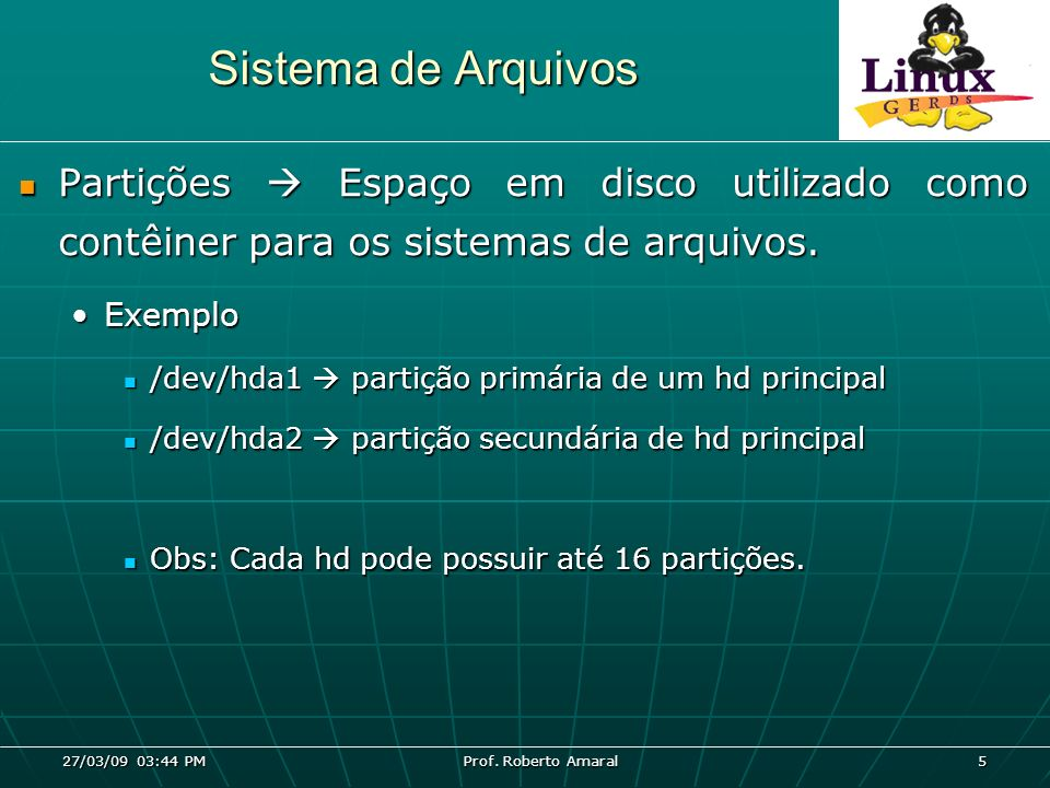 27/03/09 03:44 PM Prof. Roberto Amaral 5 Sistema de Arquivos Partições Espaço em disco utilizado como contêiner para os sistemas de arquivos. Partiçõe