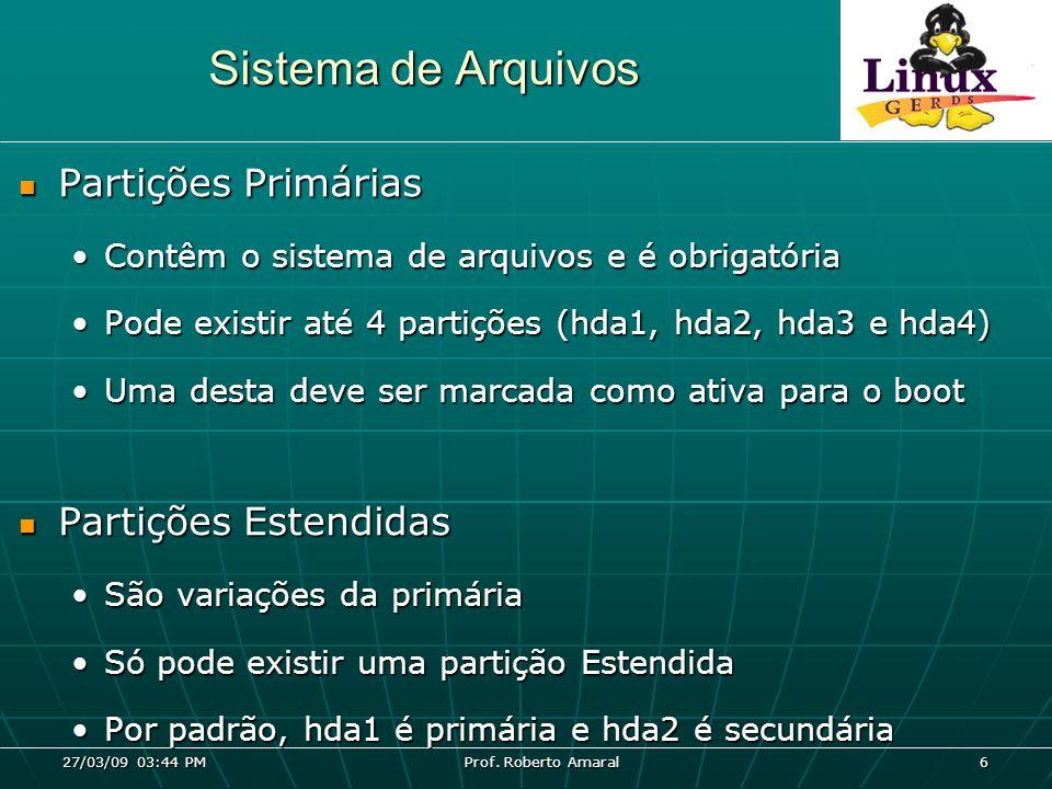 27/03/09 03:44 PM Prof. Roberto Amaral 6 Sistema de Arquivos Partições Primárias Partições Primárias Contêm o sistema de arquivos e é obrigatóriaContê