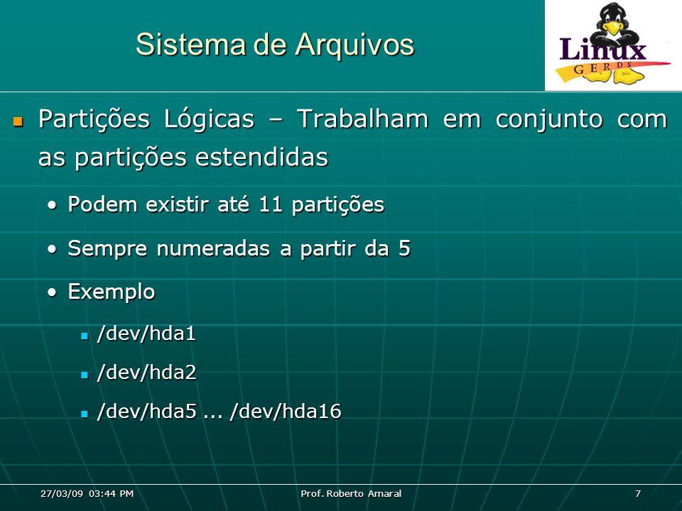 27/03/09 03:44 PM Prof. Roberto Amaral 7 Sistema de Arquivos Partições Lógicas – Trabalham em conjunto com as partições estendidas Partições Lógicas –