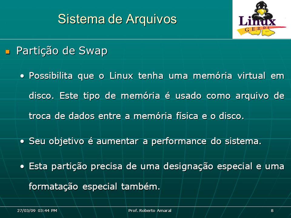 27/03/09 03:44 PM Prof. Roberto Amaral 8 Sistema de Arquivos Partição de Swap Partição de Swap Possibilita que o Linux tenha uma memória virtual em di