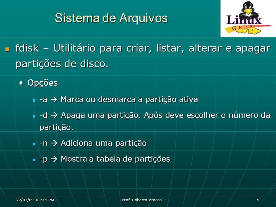 27/03/09 03:44 PM Prof. Roberto Amaral 9 Sistema de Arquivos fdisk – Utilitário para criar, listar, alterar e apagar partições de disco. fdisk – Utili