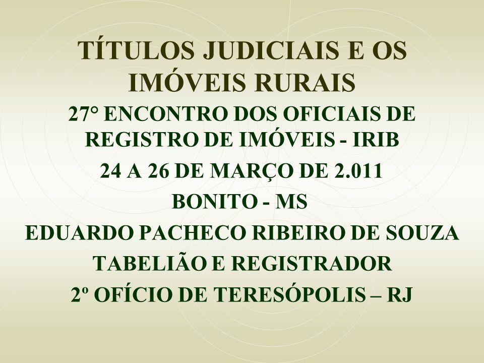 TÍTULOS JUDICIAIS E OS IMÓVEIS RURAIS 27° ENCONTRO DOS OFICIAIS DE REGISTRO DE IMÓVEIS - IRIB 24 A 26 DE MARÇO DE 2.011 BONITO - MS EDUARDO PACHECO RI