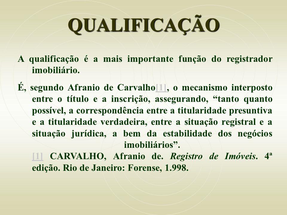 QUALIFICAÇÃO A qualificação é a mais importante função do registrador imobiliário. É, segundo Afranio de Carvalho[1], o mecanismo interposto entre o t