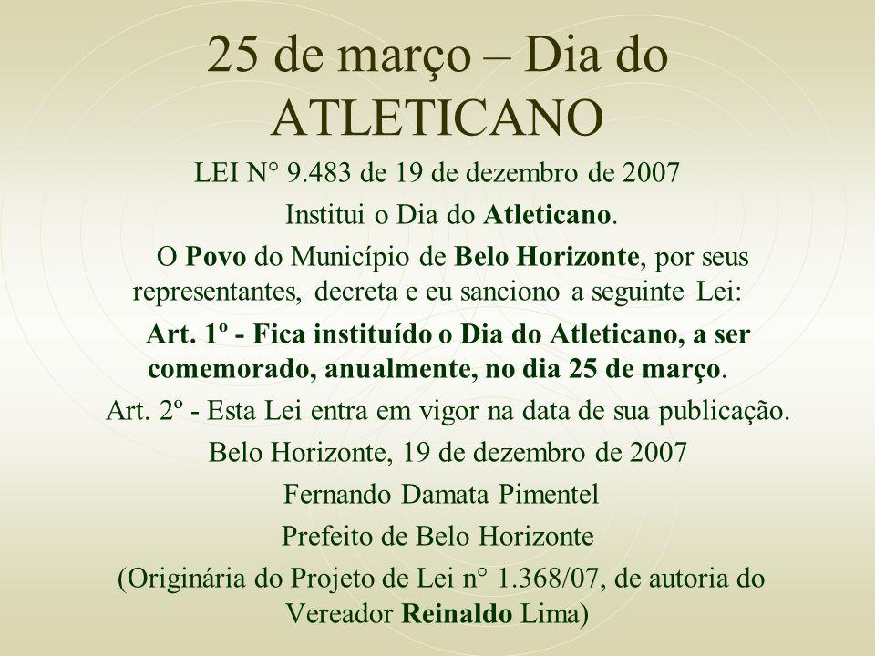 25 de março – Dia do ATLETICANO LEI N° 9.483 de 19 de dezembro de 2007 Institui o Dia do Atleticano. O Povo do Município de Belo Horizonte, por seus r