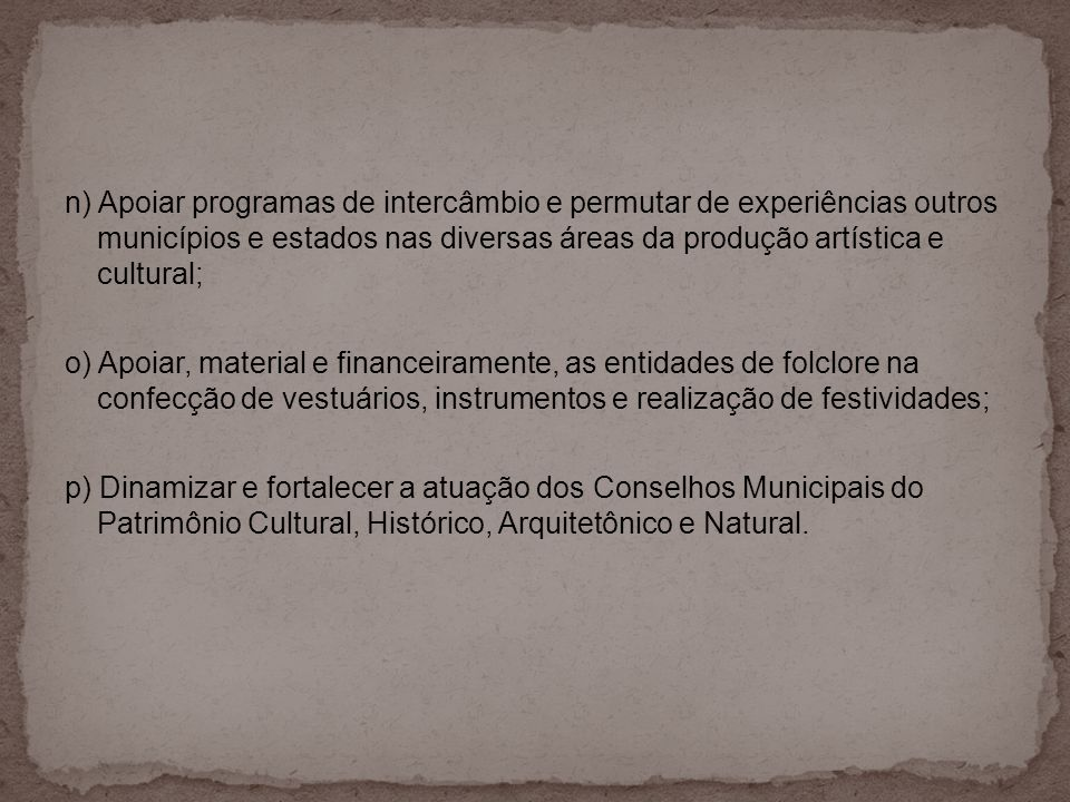 n) Apoiar programas de intercâmbio e permutar de experiências outros municípios e estados nas diversas áreas da produção artística e cultural; o) Apoi