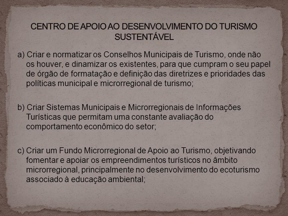 a) Criar e normatizar os Conselhos Municipais de Turismo, onde não os houver, e dinamizar os existentes, para que cumpram o seu papel de órgão de form