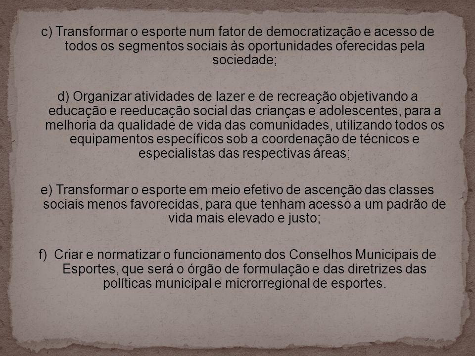 c) Transformar o esporte num fator de democratização e acesso de todos os segmentos sociais às oportunidades oferecidas pela sociedade; d) Organizar a