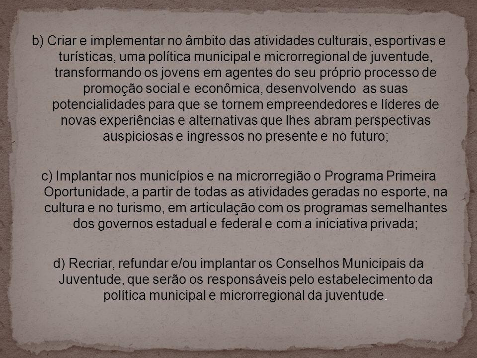 b) Criar e implementar no âmbito das atividades culturais, esportivas e turísticas, uma política municipal e microrregional de juventude, transformand