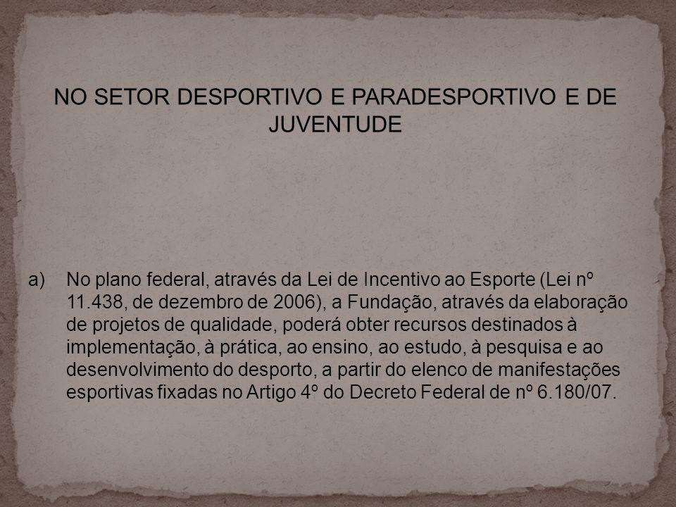 NO SETOR DESPORTIVO E PARADESPORTIVO E DE JUVENTUDE a)No plano federal, através da Lei de Incentivo ao Esporte (Lei nº 11.438, de dezembro de 2006), a