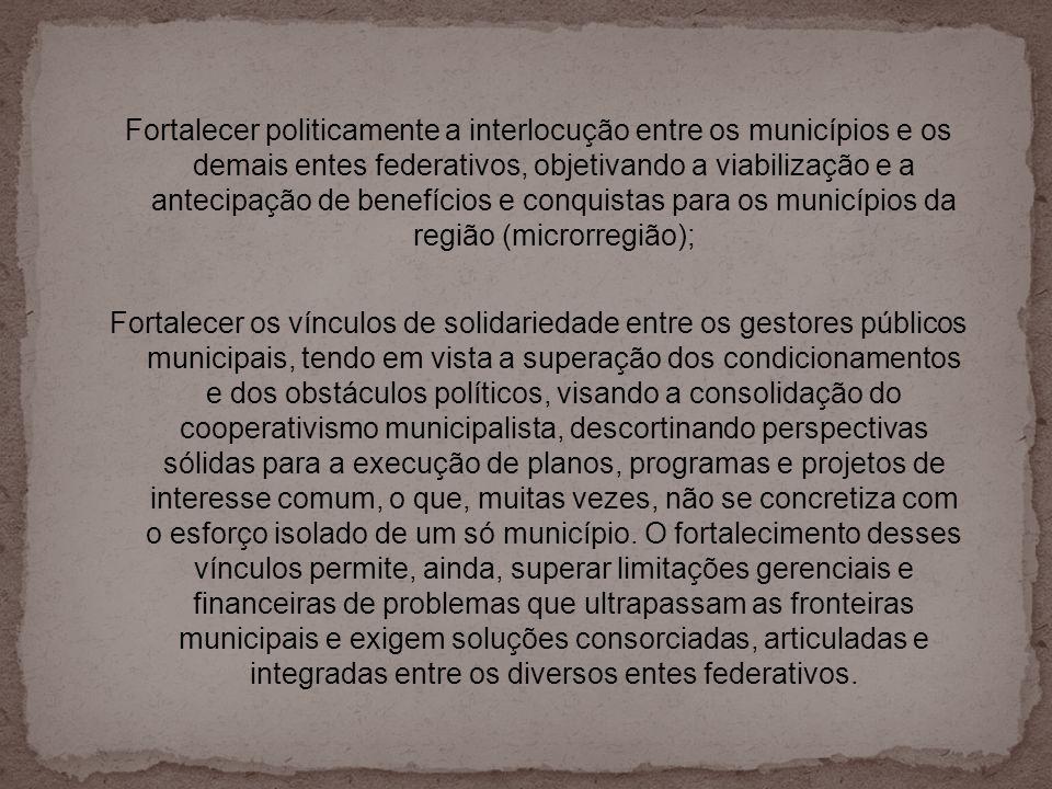 Fortalecer politicamente a interlocução entre os municípios e os demais entes federativos, objetivando a viabilização e a antecipação de benefícios e