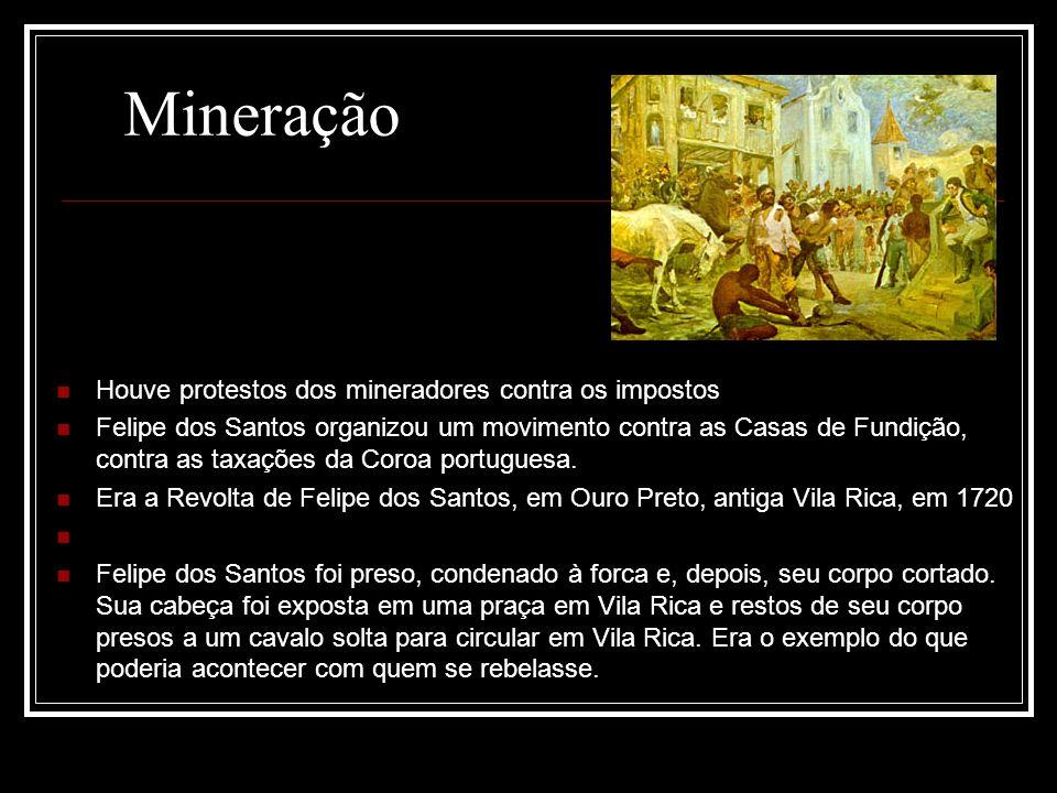 Houve protestos dos mineradores contra os impostos Felipe dos Santos organizou um movimento contra as Casas de Fundição, contra as taxações da Coroa p