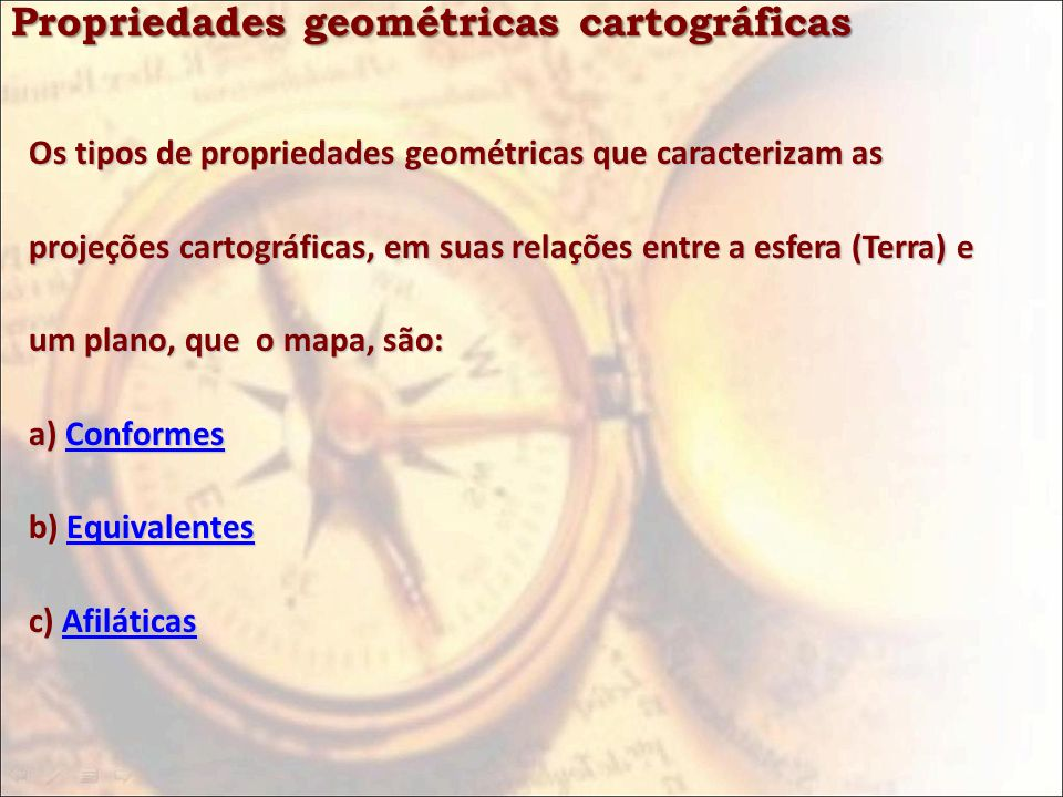 Propriedades geométricas cartográficas Os tipos de propriedades geométricas que caracterizam as projeções cartográficas, em suas relações entre a esfe