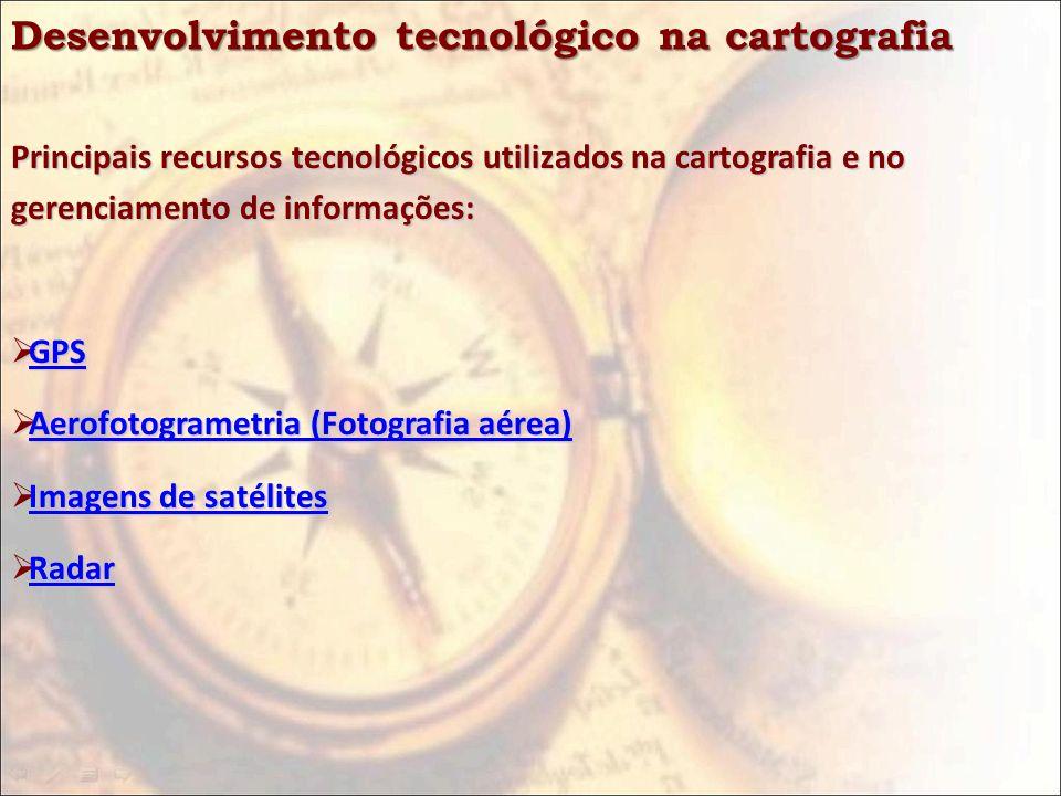 Desenvolvimento tecnológico na cartografia Principais recursos tecnológicos utilizados na cartografia e no gerenciamento de informações: GPS GPS GPS A