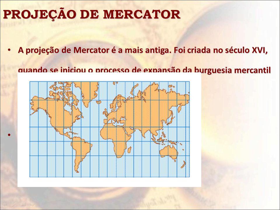PROJEÇÃO DE MERCATOR A projeção de Mercator é a mais antiga. Foi criada no século XVI, quando se iniciou o processo de expansão da burguesia mercantil