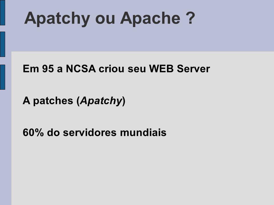 Em 95 a NCSA criou seu WEB Server A patches (Apatchy) 60% do servidores mundiais Apatchy ou Apache ?
