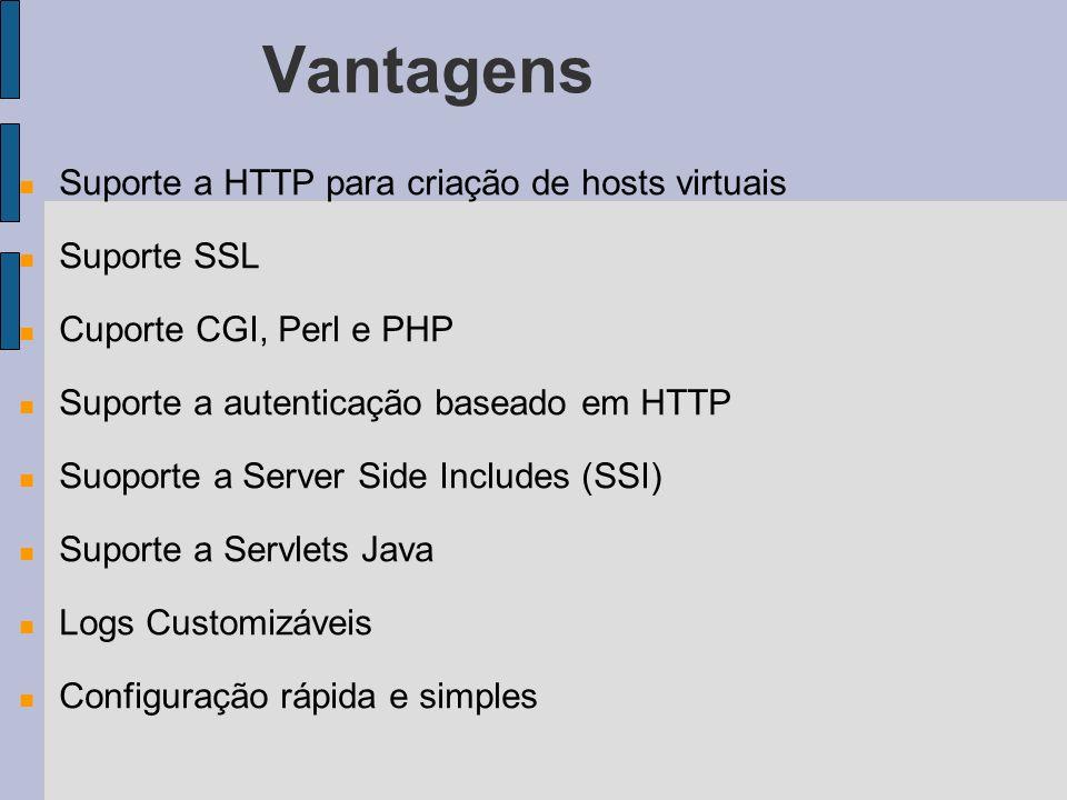 Vantagens Suporte a HTTP para criação de hosts virtuais Suporte SSL Cuporte CGI, Perl e PHP Suporte a autenticação baseado em HTTP Suoporte a Server Side Includes (SSI) Suporte a Servlets Java Logs Customizáveis Configuração rápida e simples
