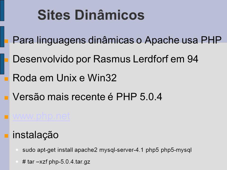 Sites Dinâmicos Para linguagens dinâmicas o Apache usa PHP Desenvolvido por Rasmus Lerdforf em 94 Roda em Unix e Win32 Versão mais recente é PHP 5.0.4 www.php.net instalação sudo apt-get install apache2 mysql-server-4.1 php5 php5-mysql # tar –xzf php-5.0.4.tar.gz
