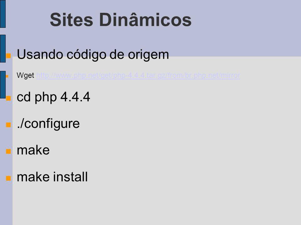 Sites Dinâmicos Usando código de origem Wget http://www.php.net/get/php-4.4.4.tar.gz/from/br.php.net/mirrorhttp://www.php.net/get/php-4.4.4.tar.gz/from/br.php.net/mirror cd php 4.4.4./configure make make install