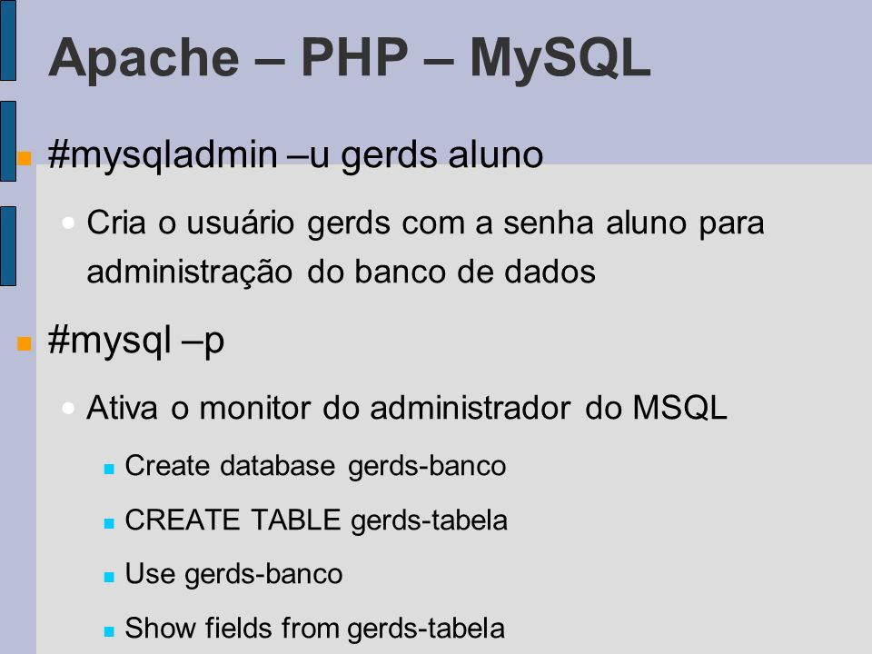Apache – PHP – MySQL #mysqladmin –u gerds aluno Cria o usuário gerds com a senha aluno para administração do banco de dados #mysql –p Ativa o monitor do administrador do MSQL Create database gerds-banco CREATE TABLE gerds-tabela Use gerds-banco Show fields from gerds-tabela