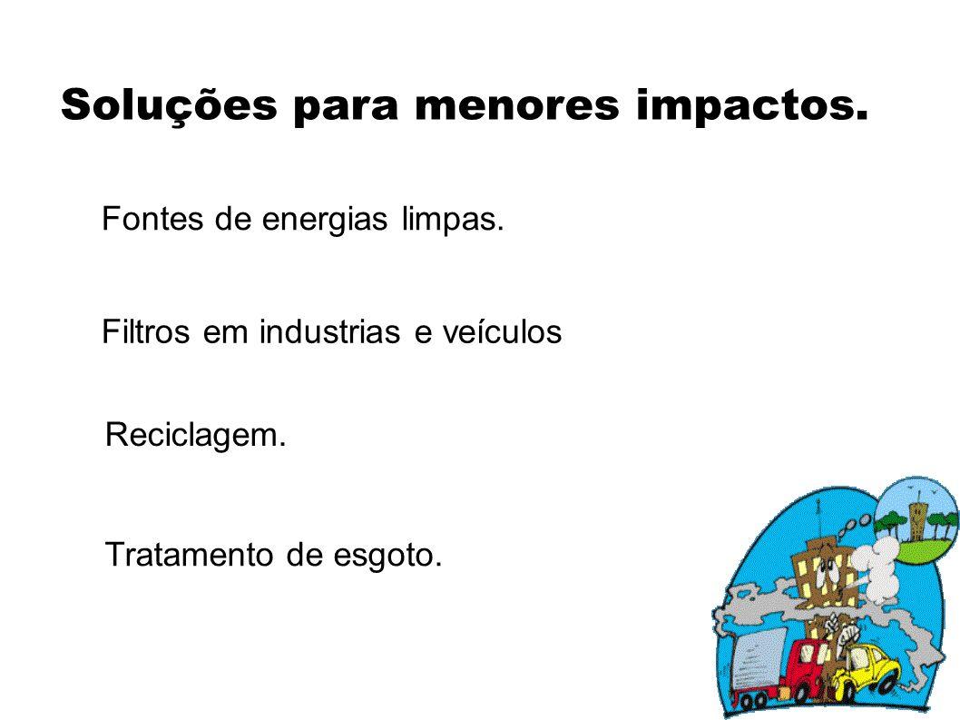 Soluções para menores impactos. Fontes de energias limpas. Filtros em industrias e veículos Reciclagem. Tratamento de esgoto.