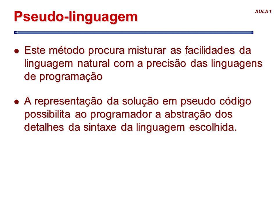 AULA 1 Pseudo-linguagem l Este método procura misturar as facilidades da linguagem natural com a precisão das linguagens de programação l A representa