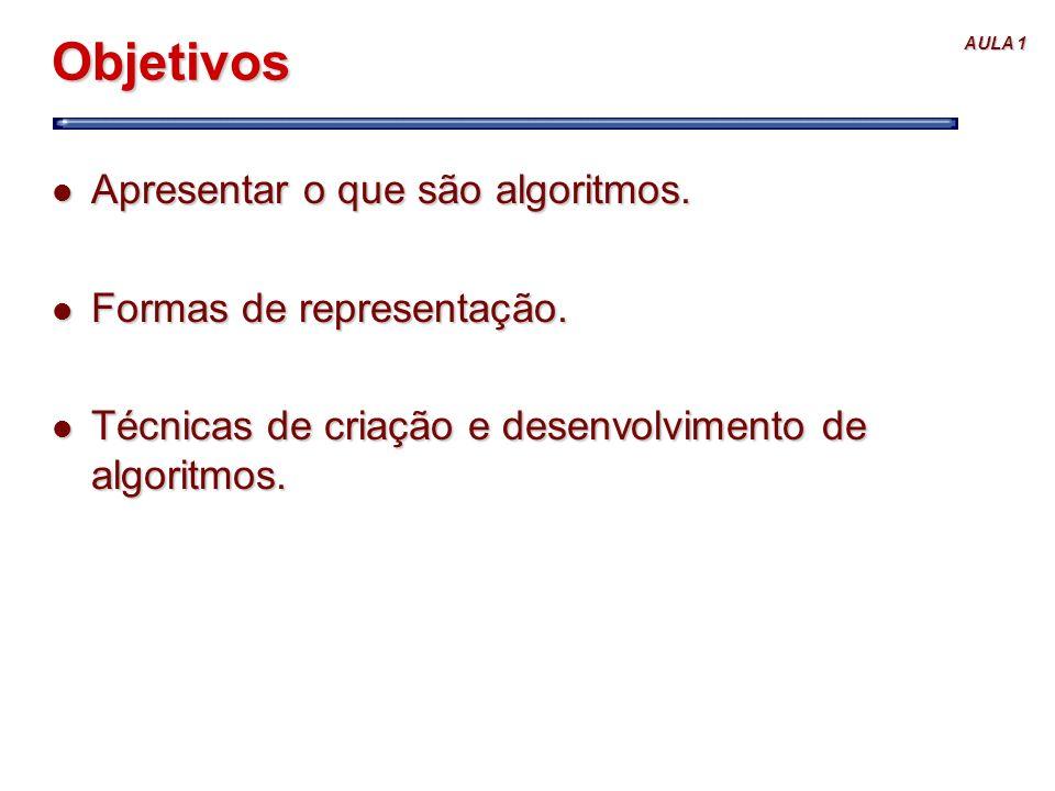 AULA 1 Objetivos l Apresentar o que são algoritmos. l Formas de representação. l Técnicas de criação e desenvolvimento de algoritmos.